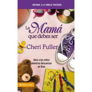 La mama que debes ser Cheri Fuller